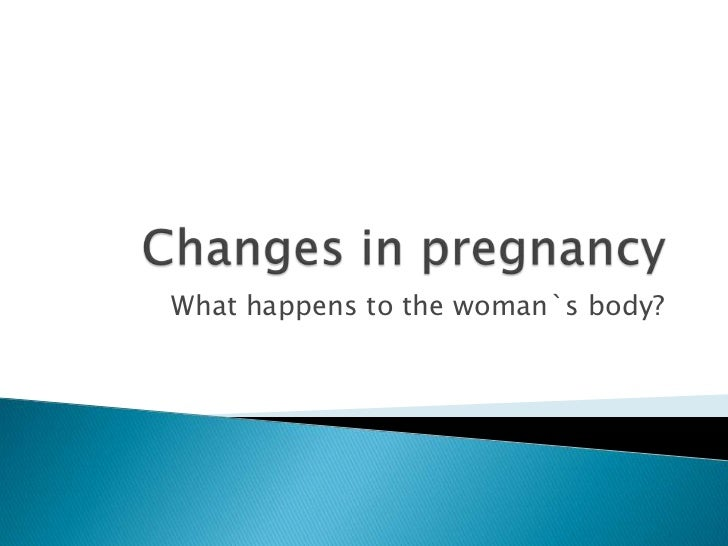 Changes in pregnancy<br />What happens to the woman`s body?<br />