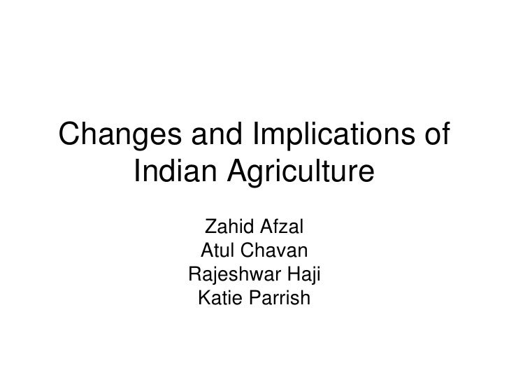 Changes and Implications of Indian Agriculture<br />Zahid Afzal <br />Atul Chavan<br />Rajeshwar Haji <br />Katie Parrish<...