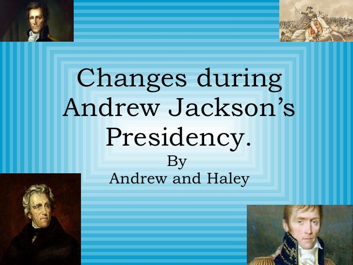 Changes during Andrew Jackson's Presidency. By  Andrew and Haley