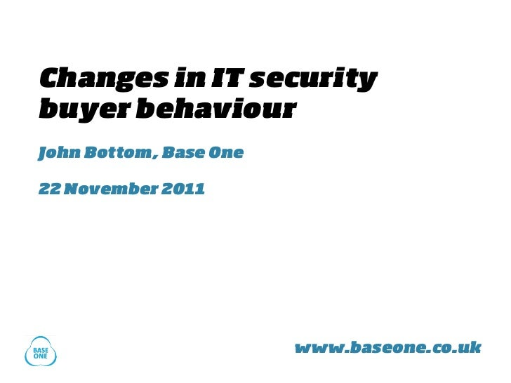 Changes in IT securitybuyer behaviourJohn Bottom, Base One22 November 2011                        www.baseone.co.uk