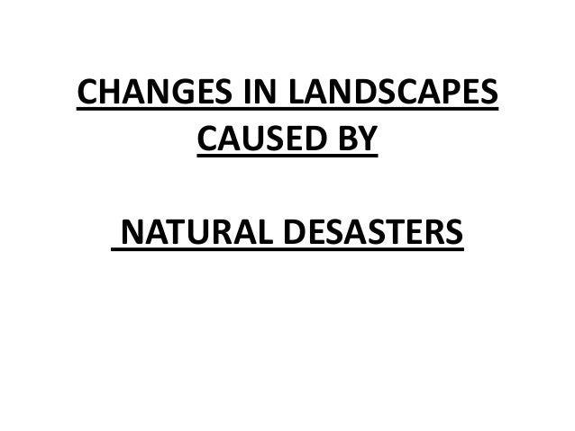CHANGES IN LANDSCAPES CAUSED BY NATURAL DESASTERS