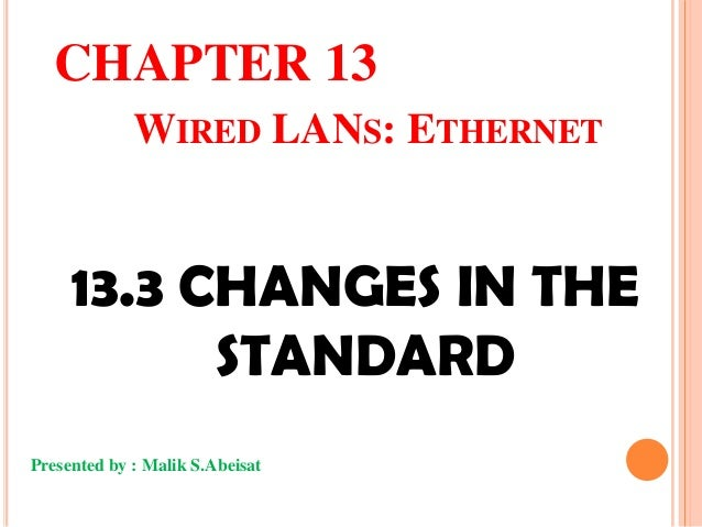 CHAPTER 13 WIRED LANS: ETHERNET  13.3 CHANGES IN THE STANDARD Presented by : Malik S.Abeisat
