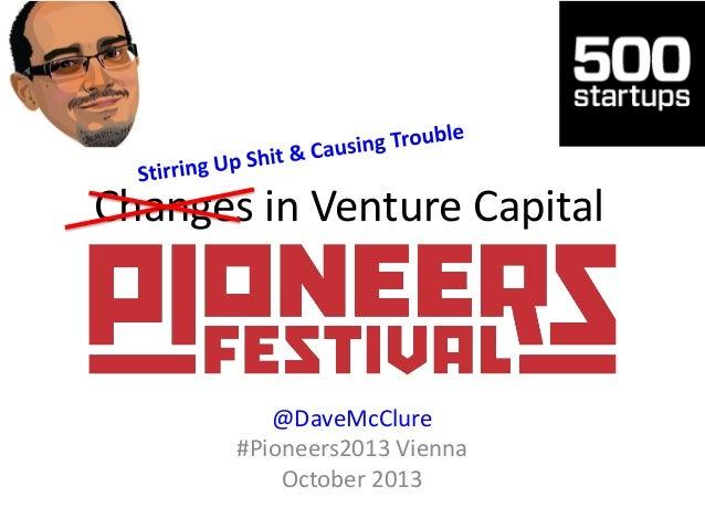 Changes in Venture Capital  @DaveMcClure #Pioneers2013 Vienna October 2013