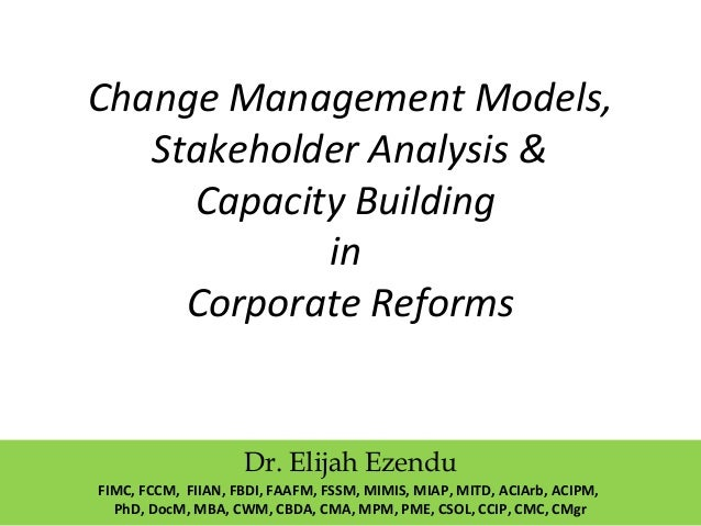 Change Management Models, Stakeholder Analysis & Capacity Building in Corporate Reforms Dr. Elijah Ezendu FIMC, FCCM, FIIA...