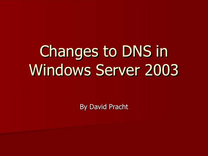 Changes to DNS   in Windows Server 2003 By David Pracht