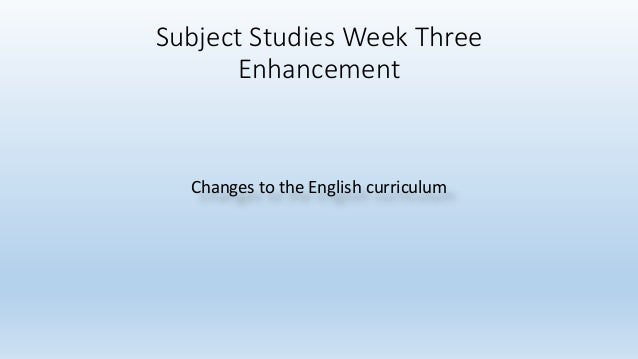 Subject Studies Week Three Enhancement Changes to the English curriculum
