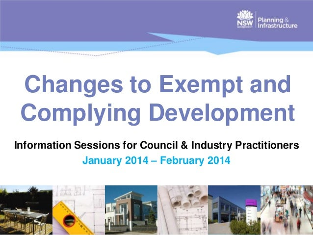 Changes to Exempt and Complying Development Information Sessions for Council & Industry Practitioners January 2014 – Febru...