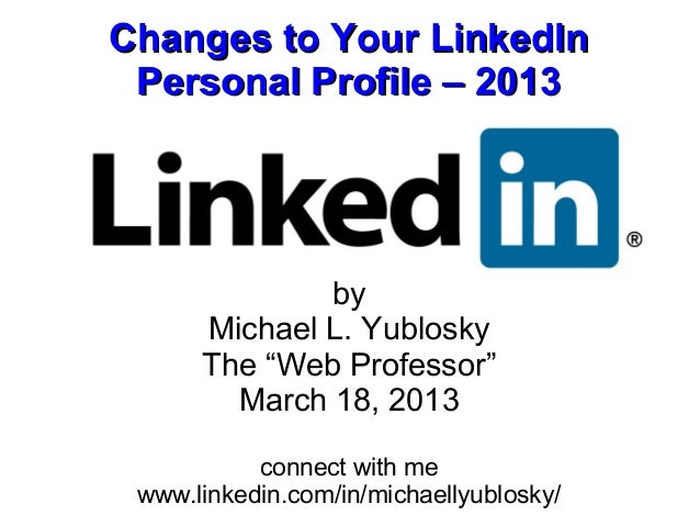 """Changes to Your LinkedIn Personal Profile – 2013              by      Michael L. Yublosky      The """"Web Professor""""        ..."""
