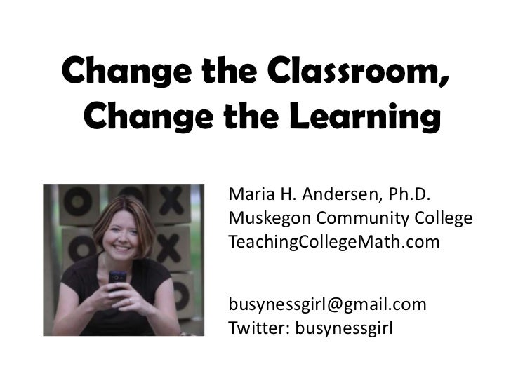 Change the Classroom, Change the Learning         Maria H. Andersen, Ph.D.         Muskegon Community College         Teac...