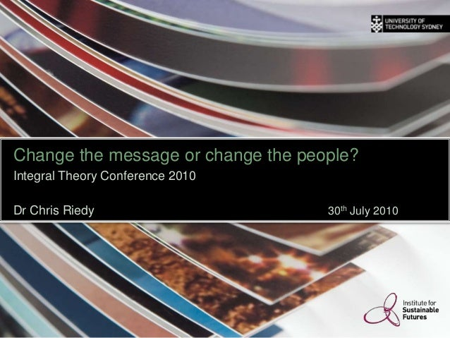 Change the message or change the people? Integral Theory Conference 2010 Dr Chris Riedy 30th July 2010 THINK. CHANGE. DO