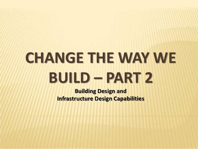CHANGE THE WAY WE  BUILD – PART 2          Building Design and   Infrastructure Design Capabilities