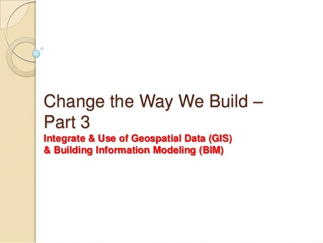 Change the Way We Build –Part 3Integrate & Use of Geospatial Data (GIS)& Building Information Modeling (BIM)
