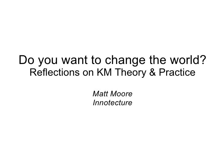 Do you want to change the world? Reflections on KM Theory & Practice Matt Moore Innotecture