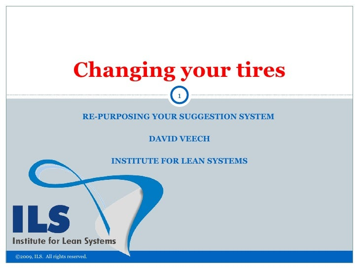 RE-PURPOSING YOUR SUGGESTION SYSTEM  DAVID VEECH INSTITUTE FOR LEAN SYSTEMS Changing your tires ©2009, ILS.  All rights re...