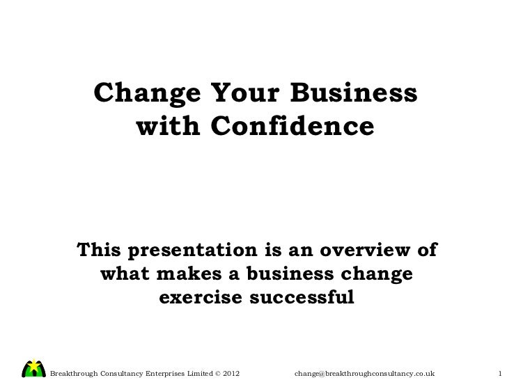 Change Your Business with Confidence This presentation is an overview of what makes a business change exercise successful