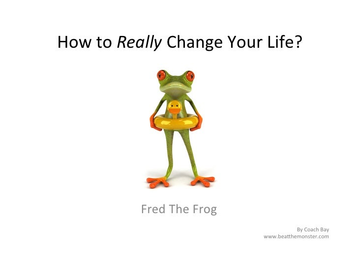 How	  to	  Really	  Change	  Your	  Life?	                  Fred	  The	  Frog	                                            ...