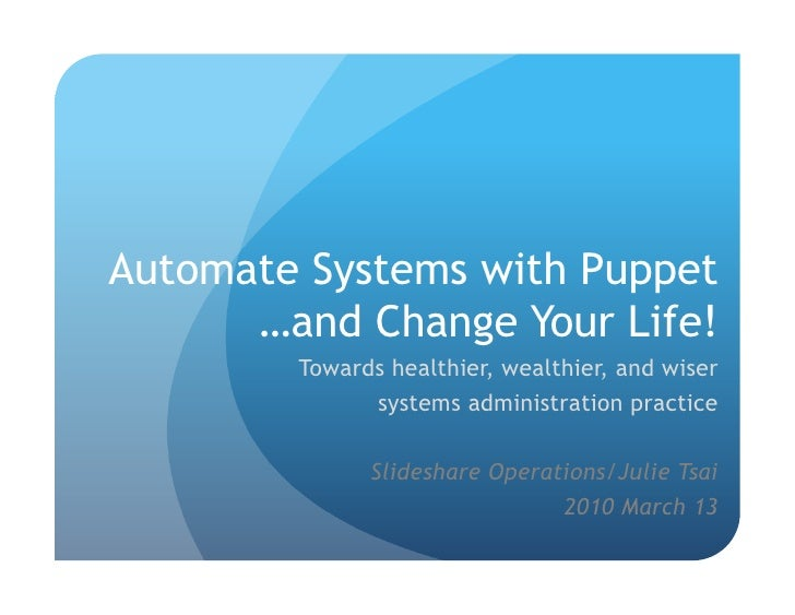 Automate Systems with Puppet …and Change Your Life! Towards healthier, wealthier, and wiser  systems administration practi...