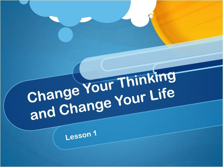 Change your thinking and change your l ife