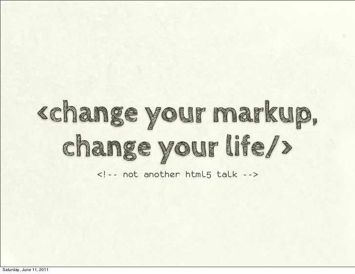 <change your markup,                   change your life/>                          <!-- not another html5 talk -->Saturday...