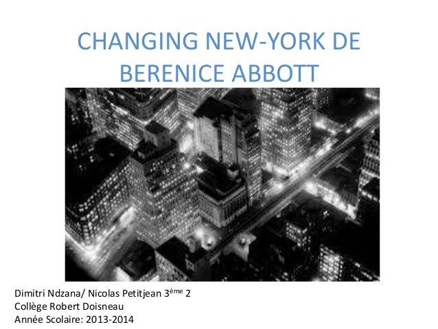 CHANGING NEW-YORK DE BERENICE ABBOTT Dimitri Ndzana/ Nicolas Petitjean 3ème 2 Collège Robert Doisneau Année Scolaire: 2013...