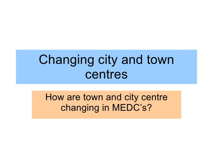 Changing city and town centres How are town and city centre changing in MEDC's?