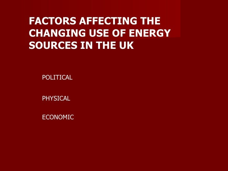 FACTORS AFFECTING THE CHANGING USE OF ENERGY SOURCES IN THE UK POLITICAL PHYSICAL ECONOMIC