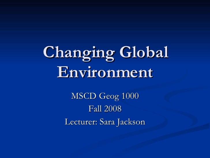 Changing Global Environment MSCD Geog 1000 Fall 2008 Lecturer: Sara Jackson