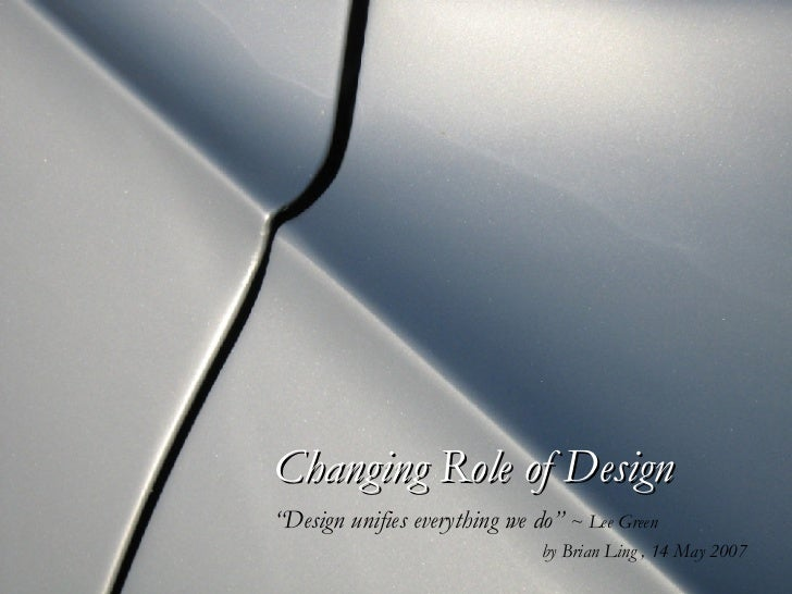 "Changing Role of Design ""Design unifies everything we do""   ~ Lee Green by Brian Ling , 14 May 2007"