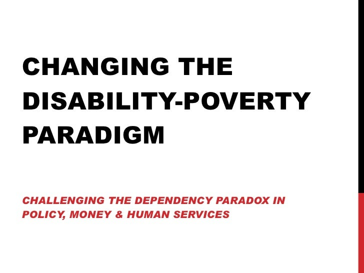 CHANGING THE DISABILITY-POVERTY PARADIGM CHALLENGING THE DEPENDENCY PARADOX IN POLICY, MONEY & HUMAN SERVICES