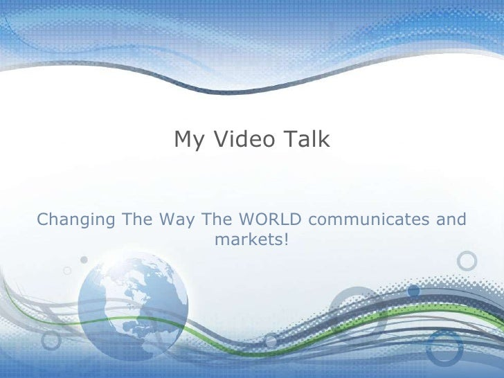 My Video Talk<br />Changing The Way The WORLD communicates and markets!<br />