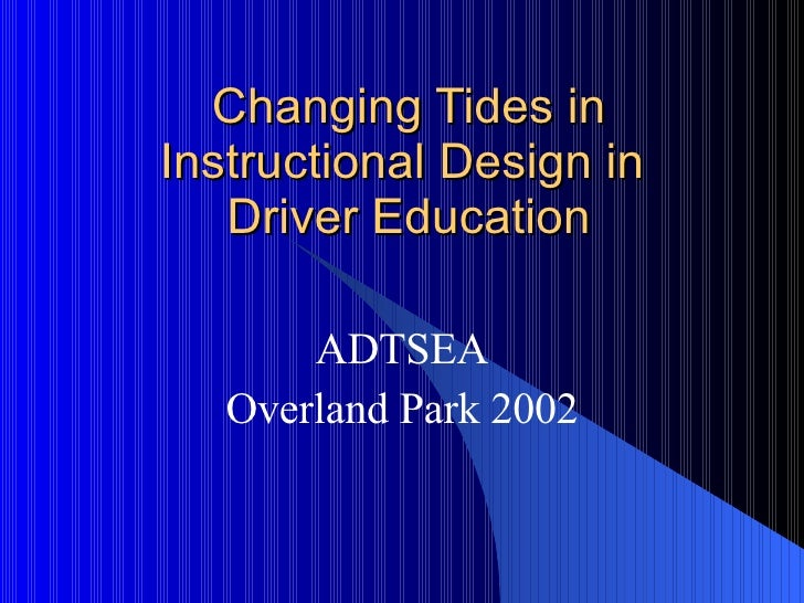 Changing Tides in Instructional Design in  Driver Education ADTSEA Overland Park 2002