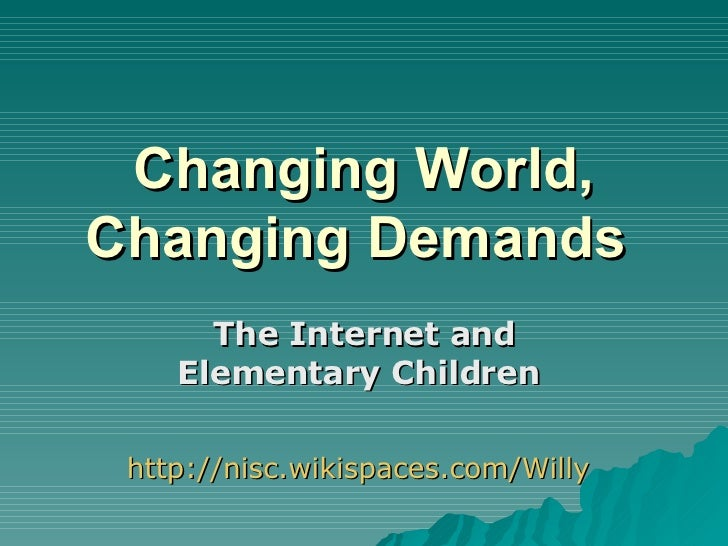 Changing World, Changing Demands   The Internet and Elementary Children   http://nisc.wikispaces.com/Willy