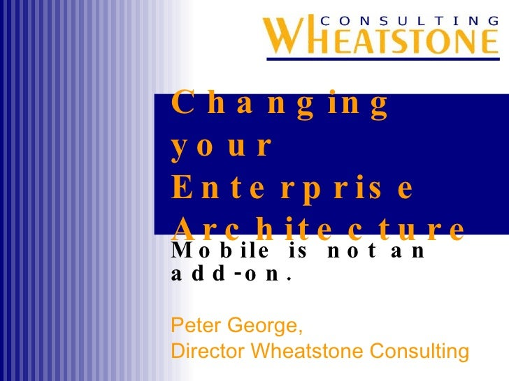 Changing your Enterprise Architecture Mobile is not an add-on. Peter George,  Director Wheatstone Consulting