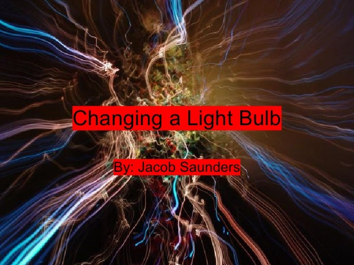 Changing a Light Bulb      By: Jacob Saunders