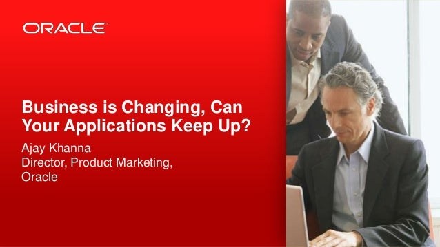 Business is Changing, Can Your Applications Keep Up? Ajay Khanna Director, Product Marketing, Oracle  1  Copyright © 2012,...