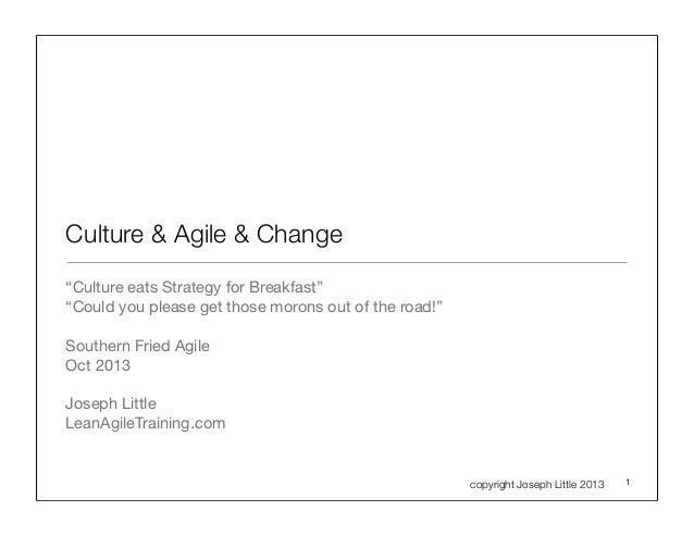 "Culture & Agile & Change ""Culture eats Strategy for Breakfast"" ""Could you please get those morons out of the road!"" Southe..."