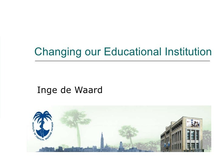 Changing our Educational Institution Inge de Waard