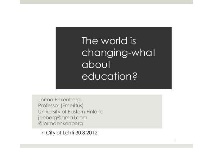 The world is                   changing-what                   about                   education?Jorma EnkenbergProfessor ...