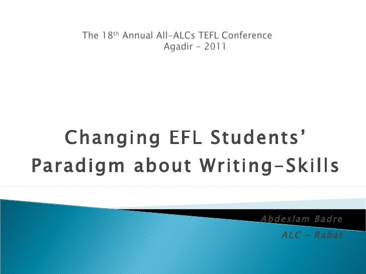 Changing EFL Students' Paradigm about Writing-Skills Abdeslam Badre ALC – Rabat