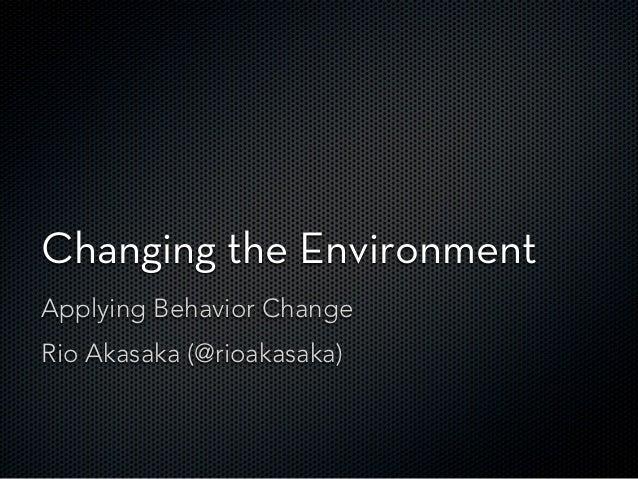 Changing the EnvironmentApplying Behavior ChangeRio Akasaka (@rioakasaka)