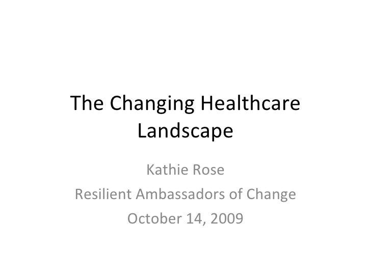 The Changing Healthcare Landscape Kathie Rose Resilient Ambassadors of Change October 14, 2009