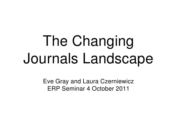 The Changing Journals Landscape <br />Eve Gray and Laura Czerniewicz <br />ERP Seminar 4 October 2011<br />