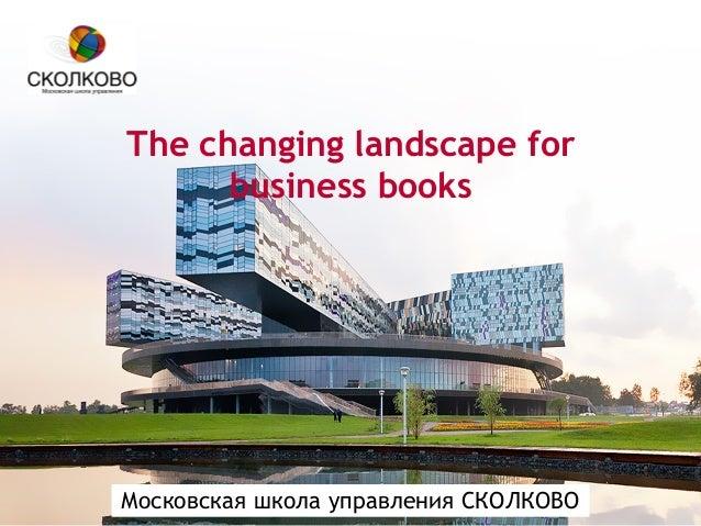 Московская школа управления СКОЛКОВО The changing landscape for business books