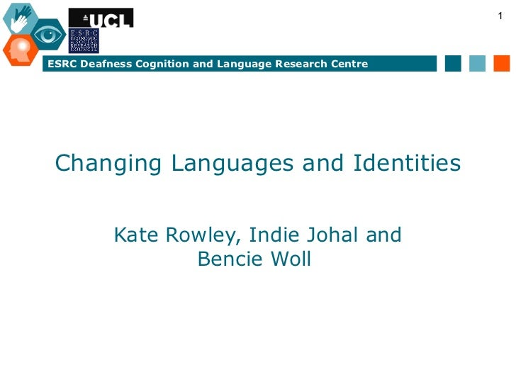 1ESRC Deafness Cognition and Language Research Centre Changing Languages and Identities          Kate Rowley, Indie Johal ...