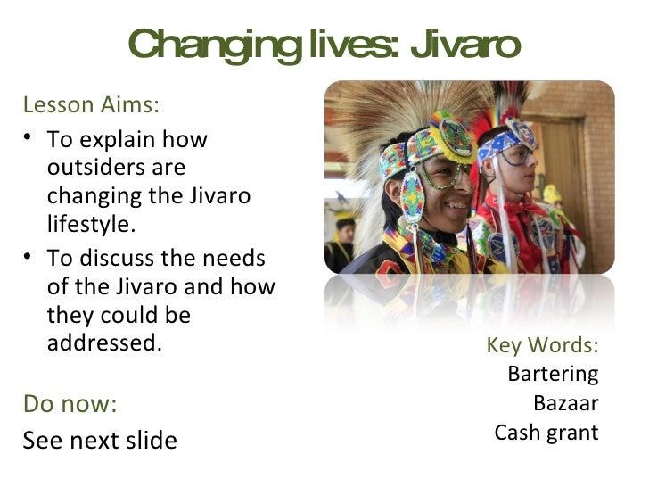 Changing lives: Jivaro <ul><li>Lesson Aims: </li></ul><ul><li>To explain how outsiders are changing the Jivaro lifestyle. ...