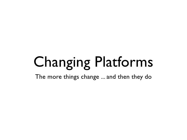 Changing PlatformsThe more things change ... and then they do