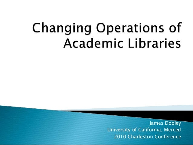 Changing Operations of Academic Libraries by Jim Dooley, University of California Merced