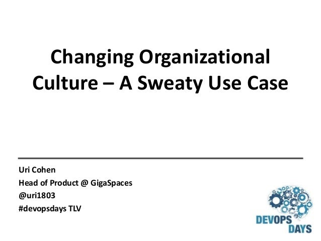 Changing Organizational Culture – A Sweaty Use Case Uri Cohen Head of Product @ GigaSpaces @uri1803 #devopsdays TLV