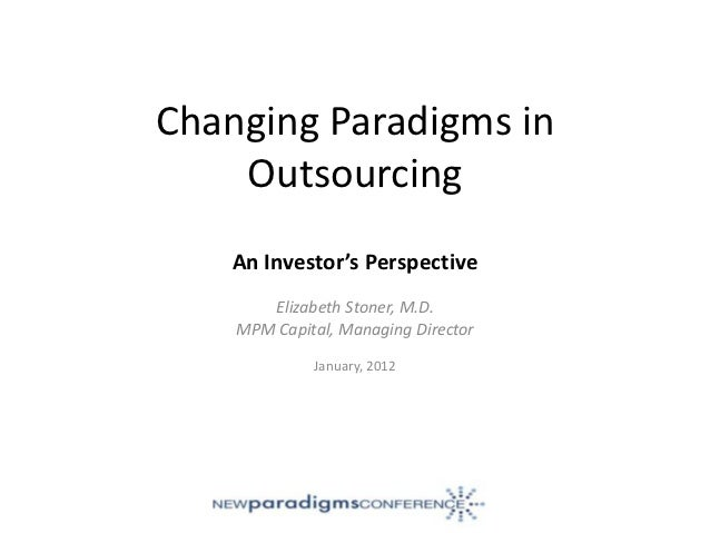 Changing Paradigms in    Outsourcing    An Investor's Perspective       Elizabeth Stoner, M.D.    MPM Capital, Managing Di...
