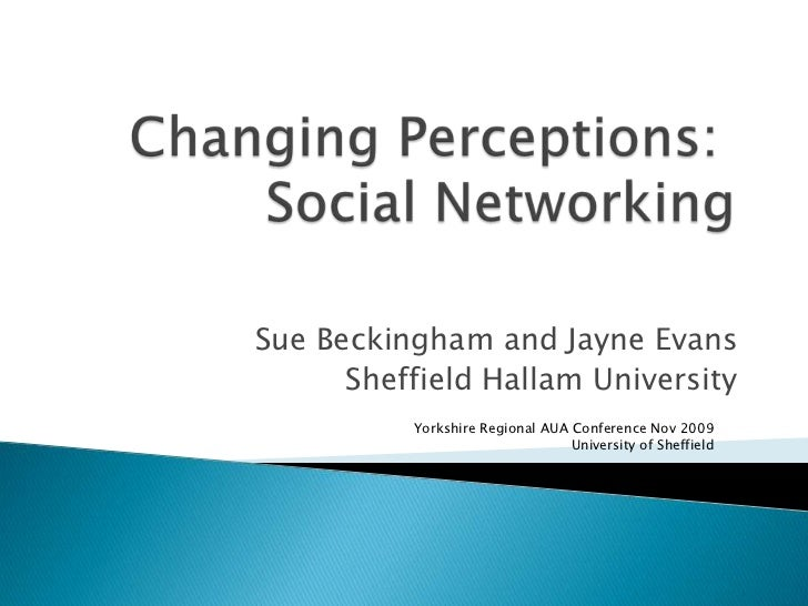 Changing Perceptions: Social Networking<br />Sue Beckingham and Jayne Evans<br />Sheffield Hallam University<br />Yorkshir...
